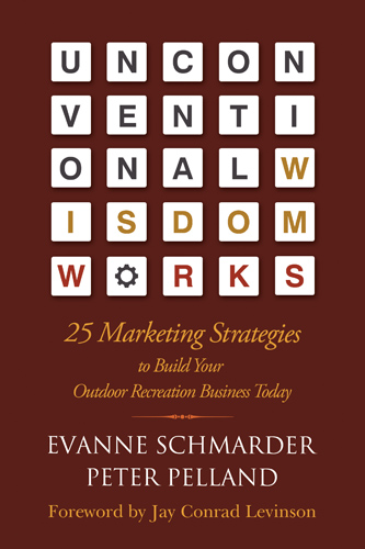 Unconventional Wisdom Works - 25 Marketing Strategies to Build Your Outdoor Recreation Business Today - Written by Evanne Schmarder and Peter Pelland - Foreword by Jay Conrad Levinson